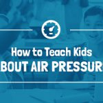 How to teach kids about air pressure